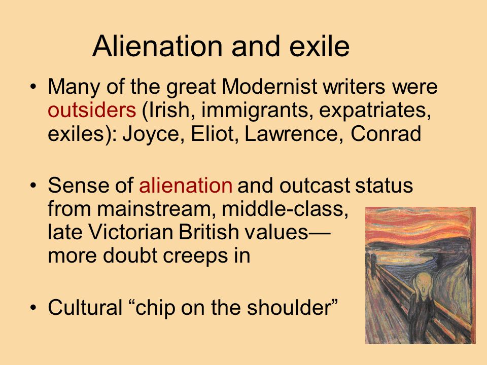 Alienation and exile Many of the great Modernist writers were outsiders (Irish, immigrants, expatriates, exiles): Joyce, Eliot, Lawrence, Conrad.