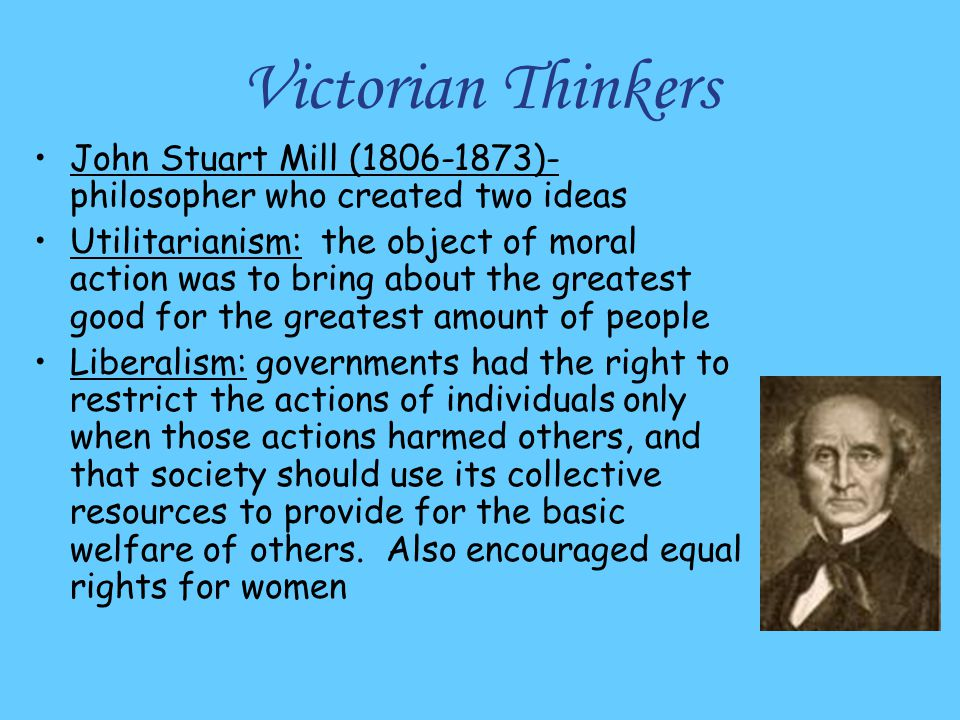 Victorian Thinkers John Stuart Mill (1806-1873)-philosopher who created two ideas.