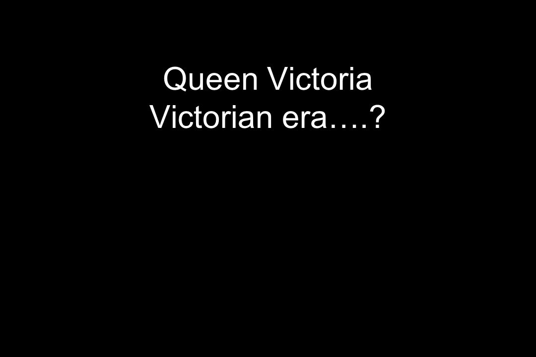 Queen Victoria Victorian era….