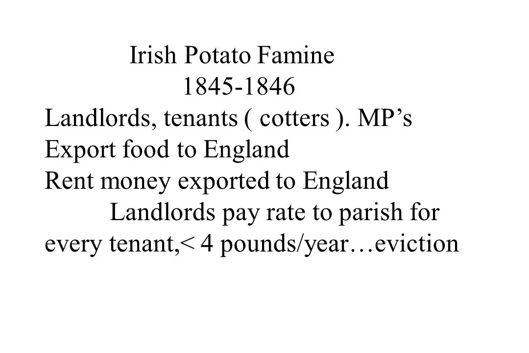 Irish Potato Famine 1845-1846. Landlords, tenants ( cotters ). MP's. Export food to England. Rent money exported to England.