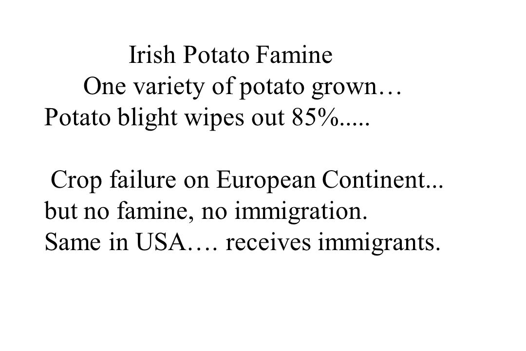 Irish Potato Famine One variety of potato grown… Potato blight wipes out 85%..... Crop failure on European Continent...