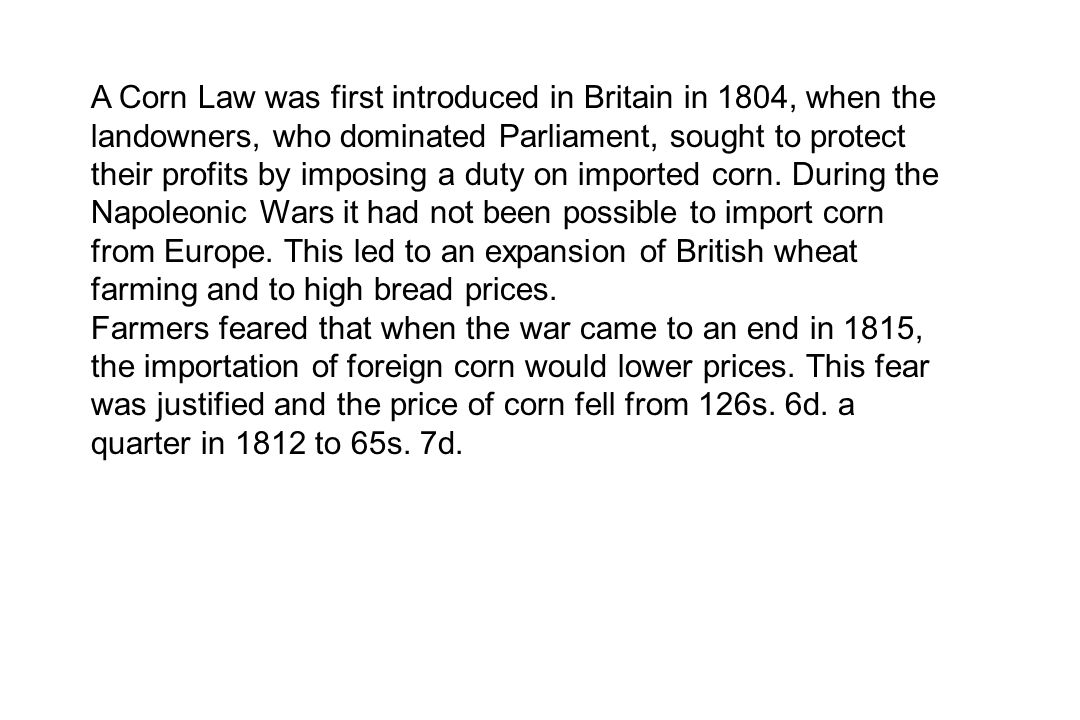 A Corn Law was first introduced in Britain in 1804, when the landowners, who dominated Parliament, sought to protect their profits by imposing a duty on imported corn. During the Napoleonic Wars it had not been possible to import corn from Europe. This led to an expansion of British wheat farming and to high bread prices.