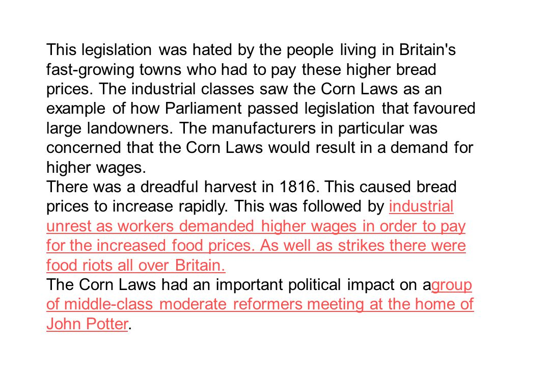 This legislation was hated by the people living in Britain s fast-growing towns who had to pay these higher bread prices. The industrial classes saw the Corn Laws as an example of how Parliament passed legislation that favoured large landowners. The manufacturers in particular was concerned that the Corn Laws would result in a demand for higher wages.
