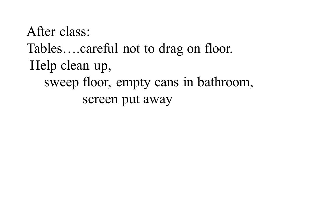 After class: Tables….careful not to drag on floor. Help clean up, sweep floor, empty cans in bathroom,