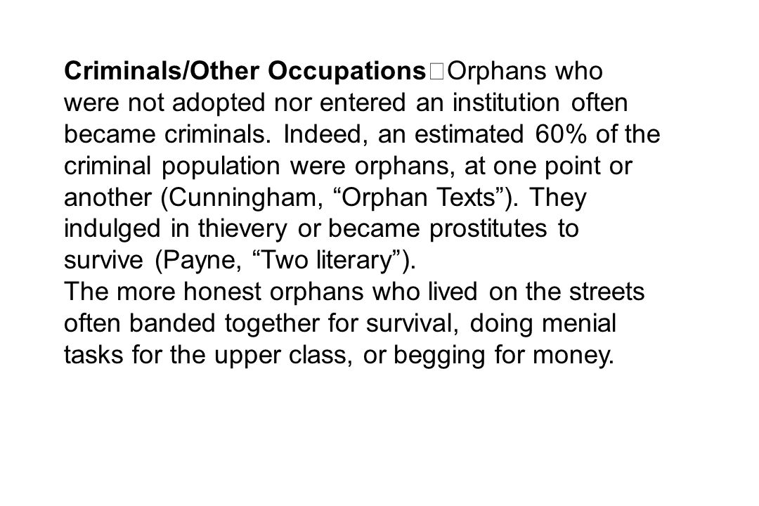 Criminals/Other Occupations Orphans who were not adopted nor entered an institution often became criminals. Indeed, an estimated 60% of the criminal population were orphans, at one point or another (Cunningham, Orphan Texts ). They indulged in thievery or became prostitutes to survive (Payne, Two literary ).