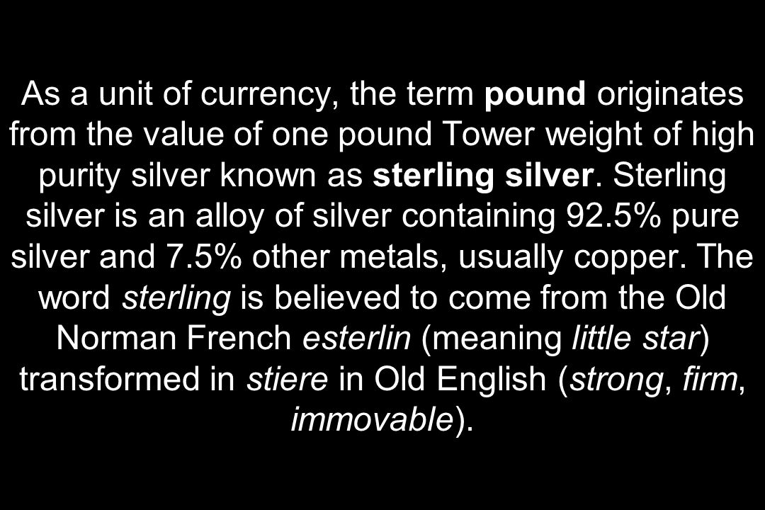 As a unit of currency, the term pound originates from the value of one pound Tower weight of high purity silver known as sterling silver.