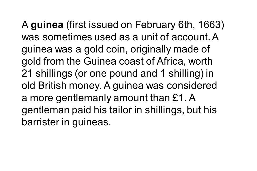 A guinea (first issued on February 6th, 1663) was sometimes used as a unit of account.