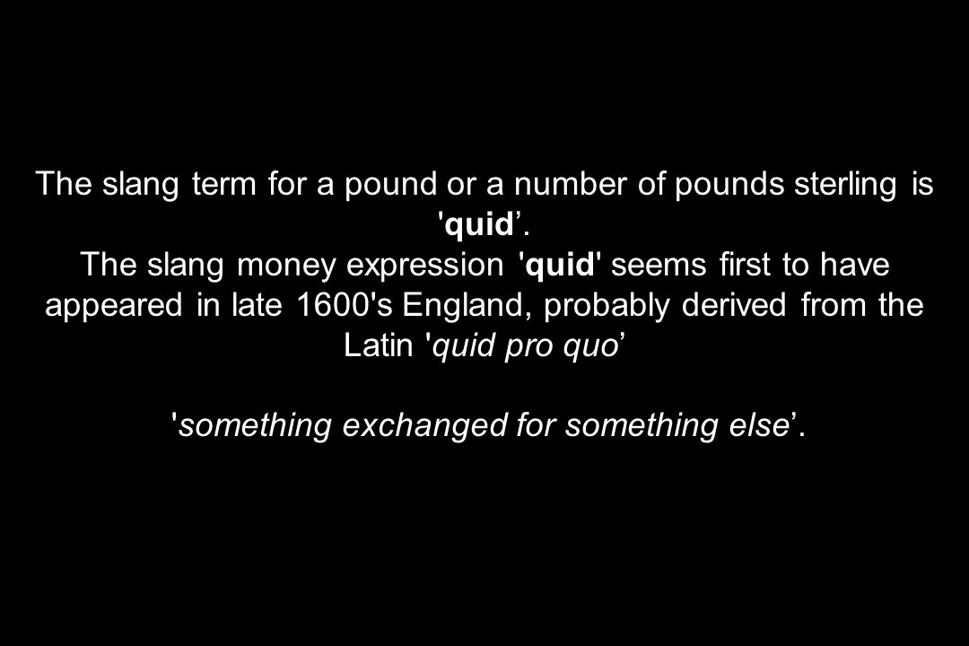 The slang term for a pound or a number of pounds sterling is quid'