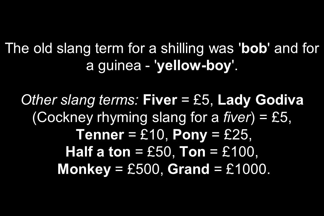 The old slang term for a shilling was bob and for a guinea - yellow-boy .
