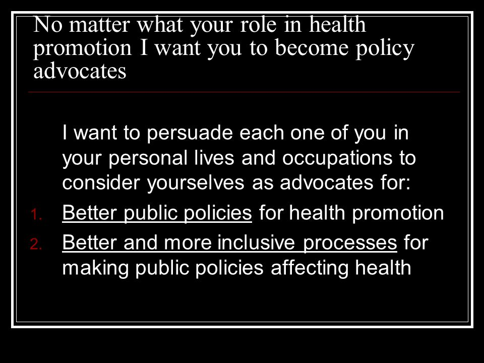 No matter what your role in health promotion I want you to become policy advocates