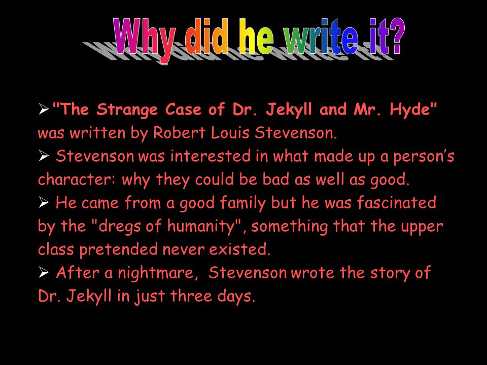 Why did he write it The Strange Case of Dr. Jekyll and Mr. Hyde was written by Robert Louis Stevenson.