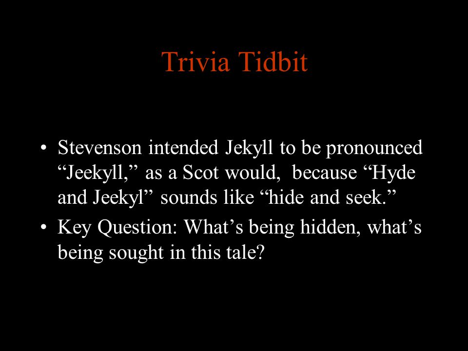 Trivia Tidbit Stevenson intended Jekyll to be pronounced Jeekyll, as a Scot would, because Hyde and Jeekyl sounds like hide and seek.