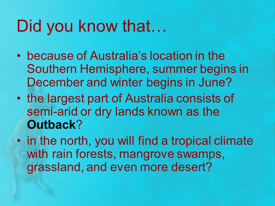 Did you know that… because of Australia's location in the Southern Hemisphere, summer begins in December and winter begins in June
