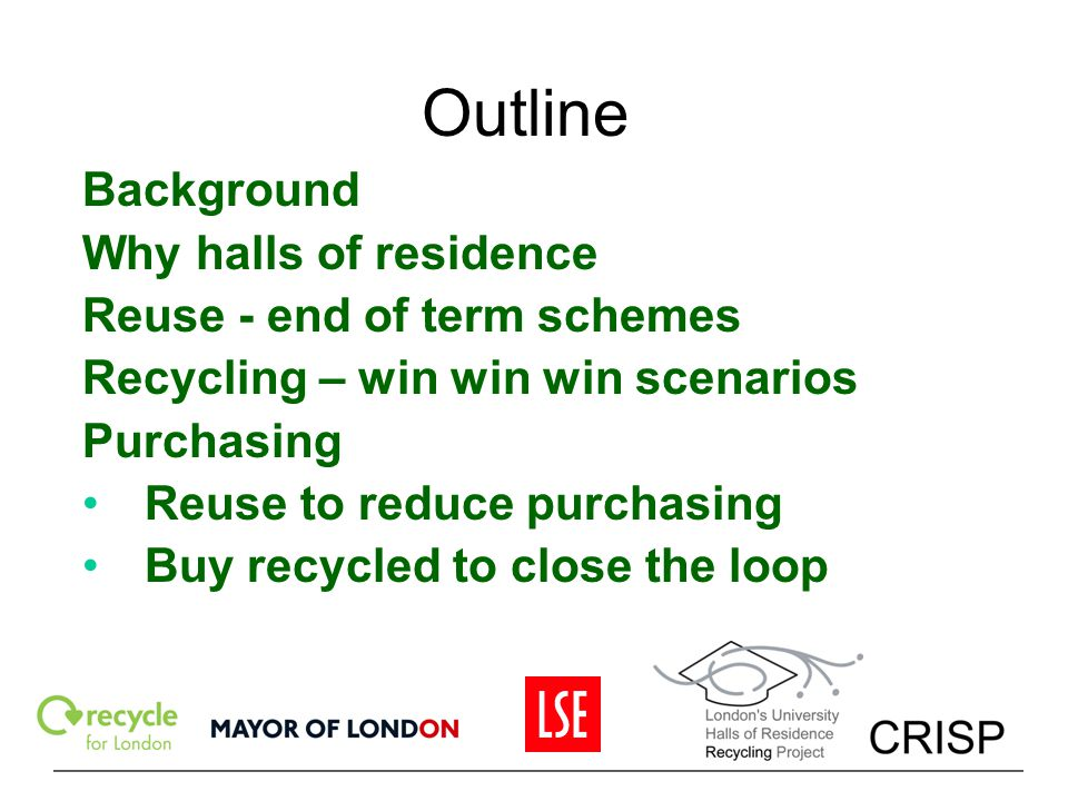 Outline Background Why halls of residence Reuse - end of term schemes