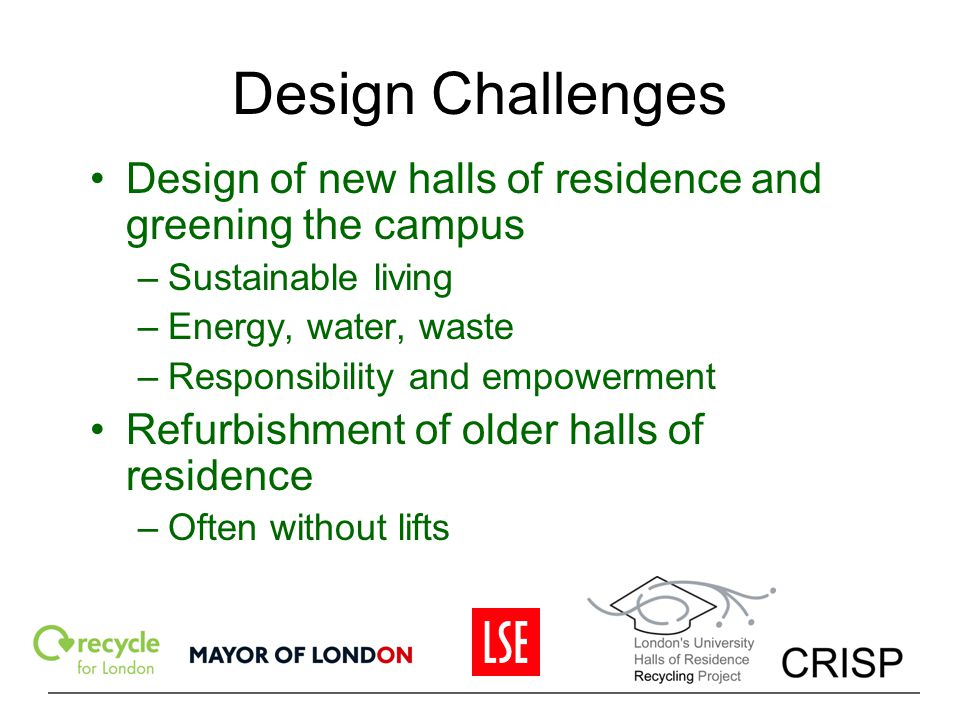 Design Challenges Design of new halls of residence and greening the campus. Sustainable living. Energy, water, waste.