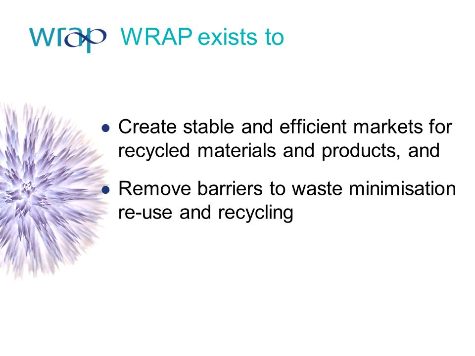 WRAP exists to Create stable and efficient markets for recycled materials and products, and.