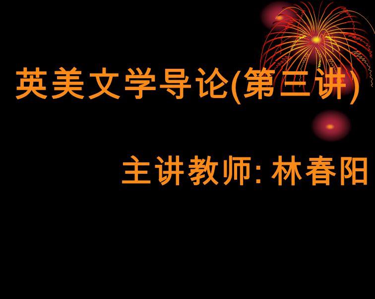 英美文学导论(第三讲) 主讲教师: 林春阳