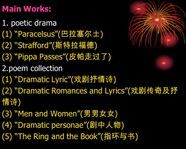 Main Works: 1. poetic drama. (1) Paracelsus (巴拉塞尔士) (2) Strafford (斯特拉福德) (3) Pippa Passes (皮帕走过了)