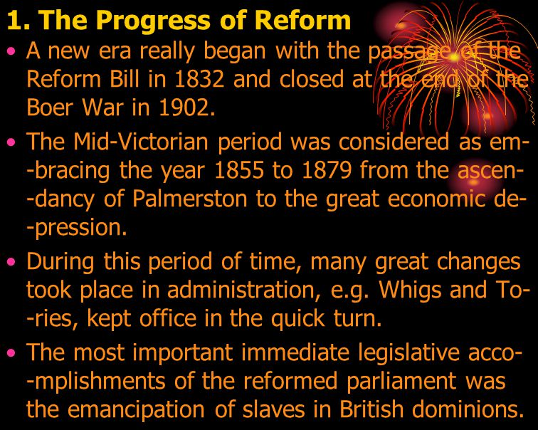 1. The Progress of Reform A new era really began with the passage of the Reform Bill in 1832 and closed at the end of the Boer War in 1902.