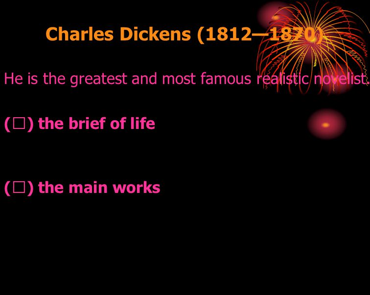 Charles Dickens (1812—1870) He is the greatest and most famous realistic novelist. (Ⅰ) the brief of life.