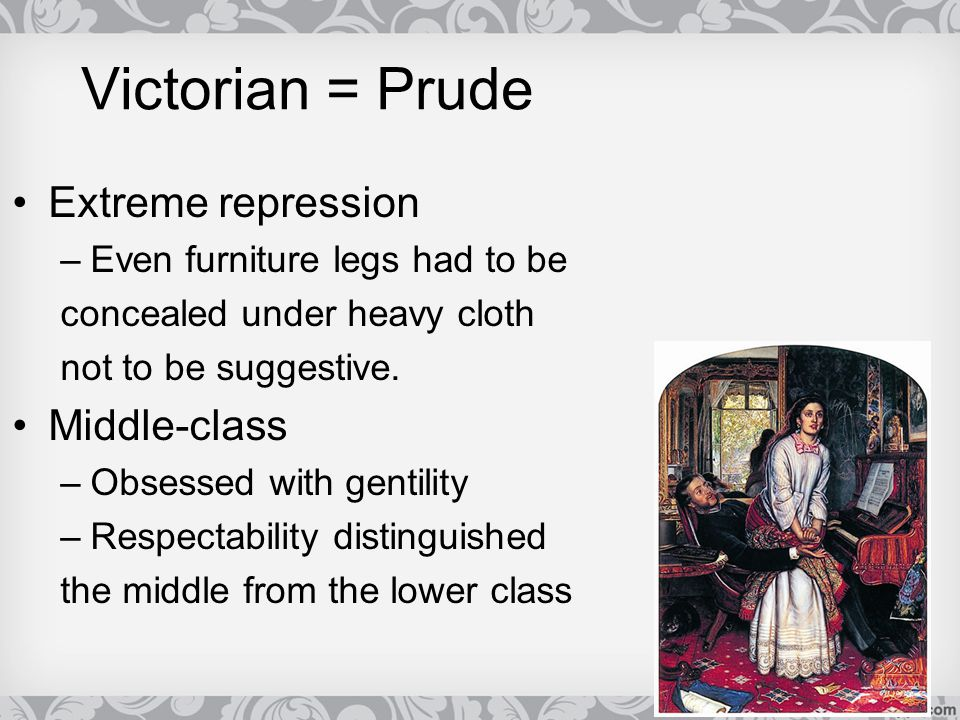 Victorian = Prude Extreme repression Middle-class