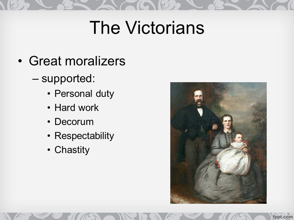 The Victorians Great moralizers supported: Personal duty Hard work