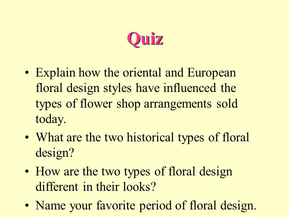 Quiz Explain how the oriental and European floral design styles have influenced the types of flower shop arrangements sold today.