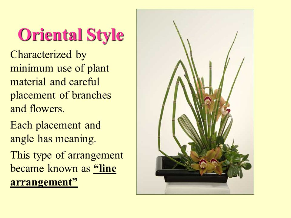 Oriental Style Characterized by minimum use of plant material and careful placement of branches and flowers.