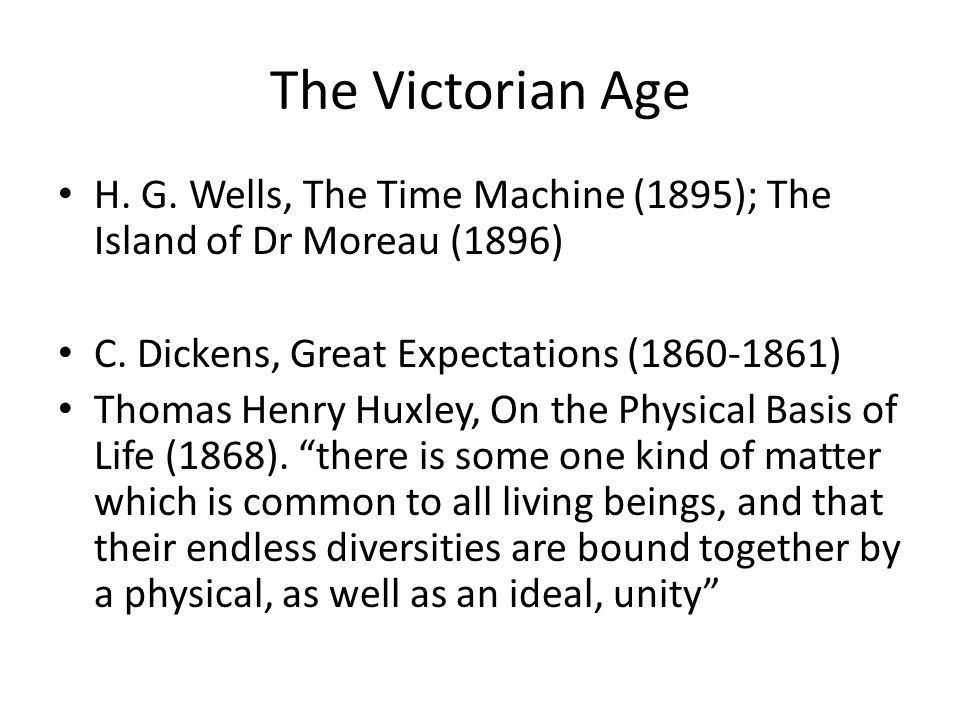 The Victorian Age H. G. Wells, The Time Machine (1895); The Island of Dr Moreau (1896) C. Dickens, Great Expectations (1860-1861)