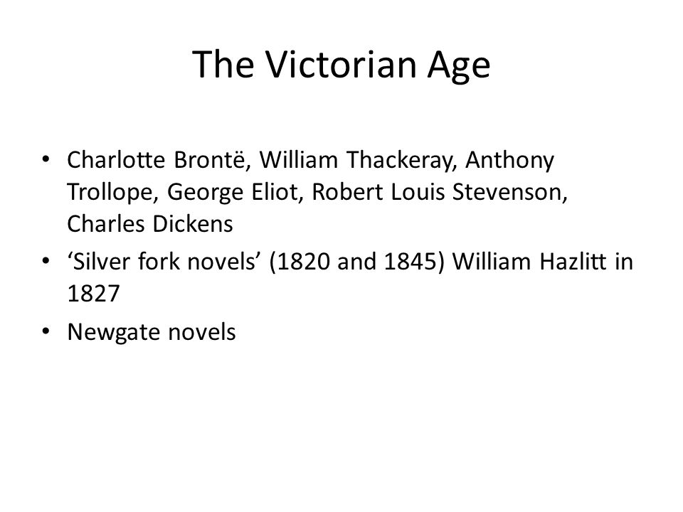 The Victorian Age Charlotte Brontë, William Thackeray, Anthony Trollope, George Eliot, Robert Louis Stevenson, Charles Dickens.