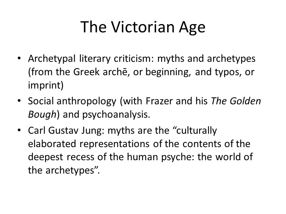 The Victorian Age Archetypal literary criticism: myths and archetypes (from the Greek archē, or beginning, and typos, or imprint)