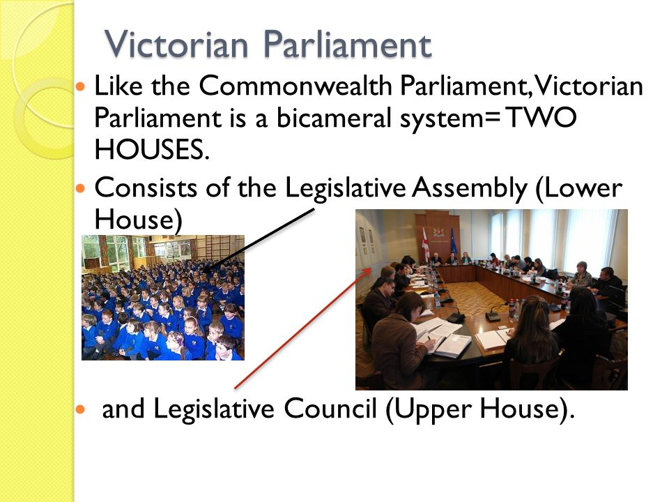 Victorian Parliament Like the Commonwealth Parliament, Victorian Parliament is a bicameral system= TWO HOUSES.