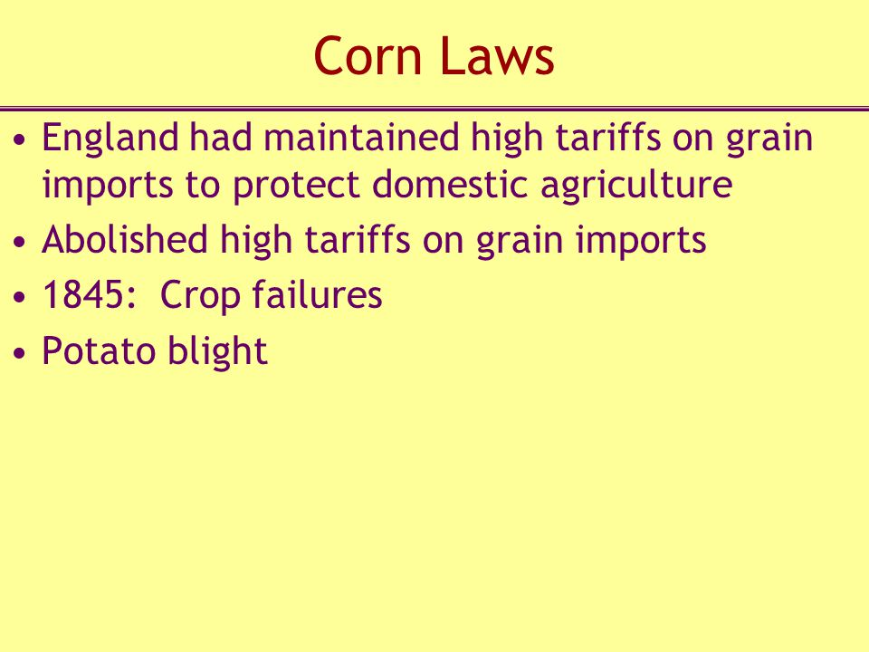 Corn Laws England had maintained high tariffs on grain imports to protect domestic agriculture. Abolished high tariffs on grain imports.
