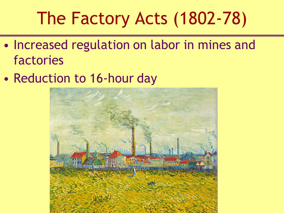 The Factory Acts (1802-78) Increased regulation on labor in mines and factories.
