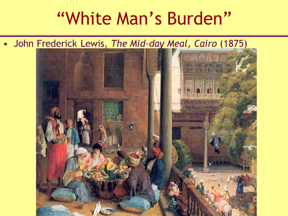 White Man's Burden John Frederick Lewis, The Mid-day Meal, Cairo (1875)