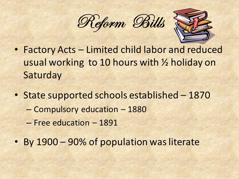 Reform Bills Factory Acts – Limited child labor and reduced usual working to 10 hours with ½ holiday on Saturday.