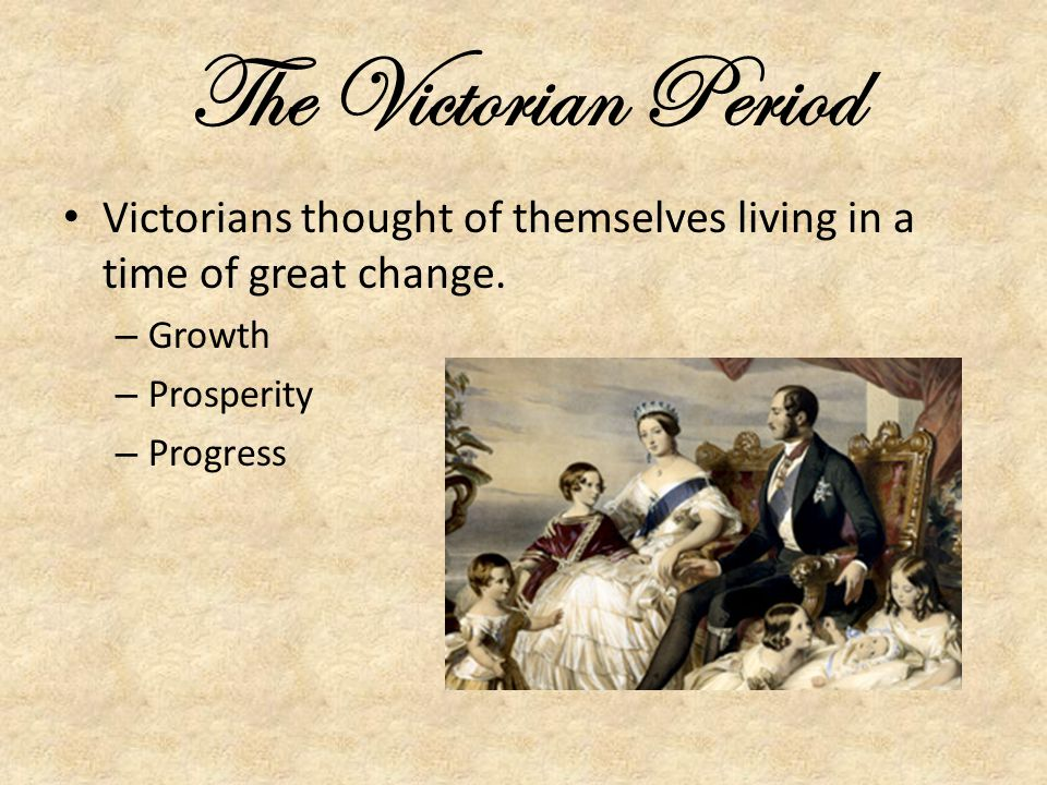 The Victorian Period Victorians thought of themselves living in a time of great change. Growth. Prosperity.