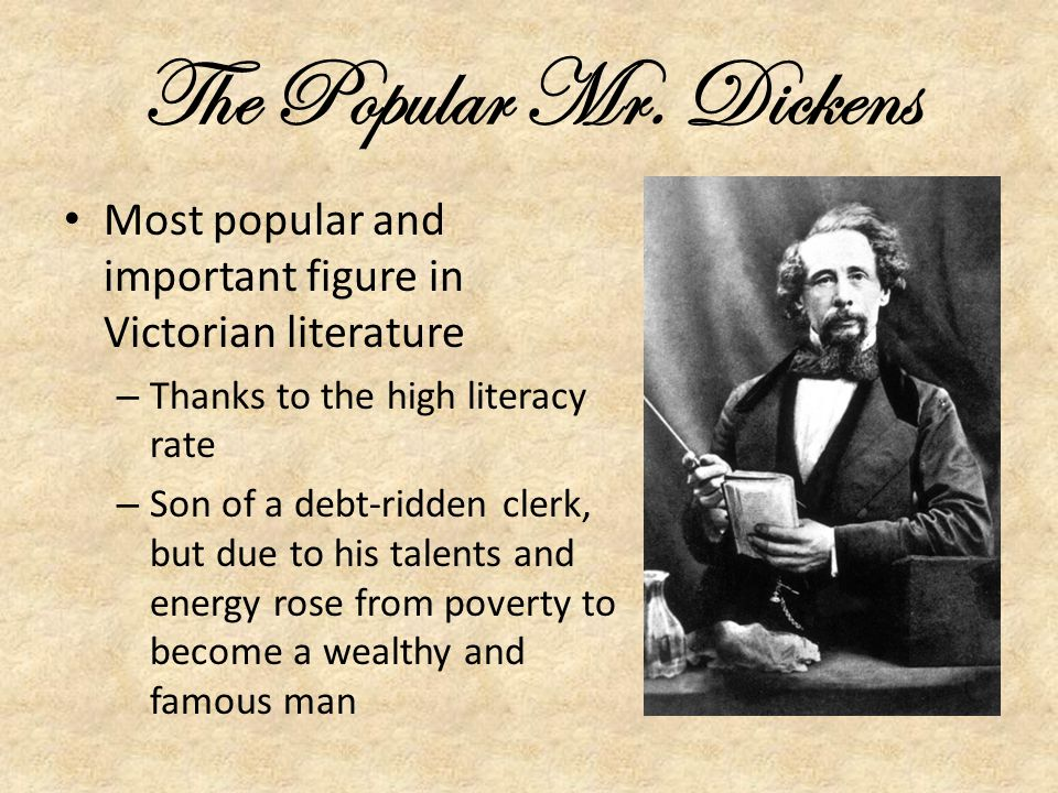 The Popular Mr. Dickens Most popular and important figure in Victorian literature. Thanks to the high literacy rate.