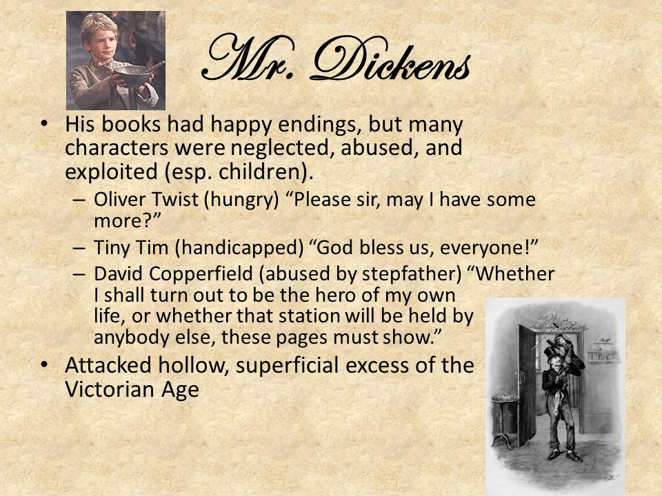 Mr. Dickens His books had happy endings, but many characters were neglected, abused, and exploited (esp. children).