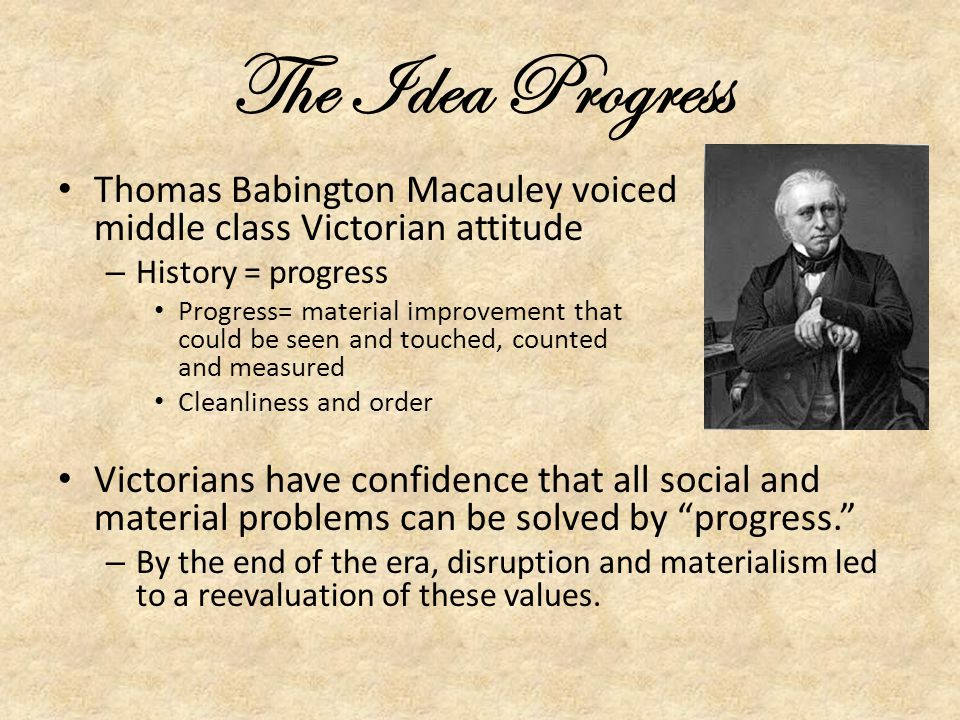 The Idea Progress Thomas Babington Macauley voiced middle class Victorian attitude.