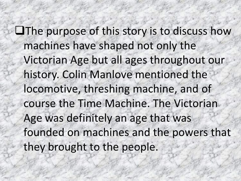 The purpose of this story is to discuss how machines have shaped not only the Victorian Age but all ages throughout our history.