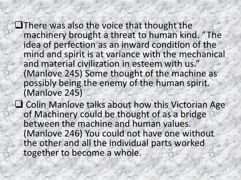 There was also the voice that thought the machinery brought a threat to human kind. The idea of perfection as an inward condition of the mind and spirit is at variance with the mechanical and material civilization in esteem with us. (Manlove 245) Some thought of the machine as possibly being the enemy of the human spirit. (Manlove 245)
