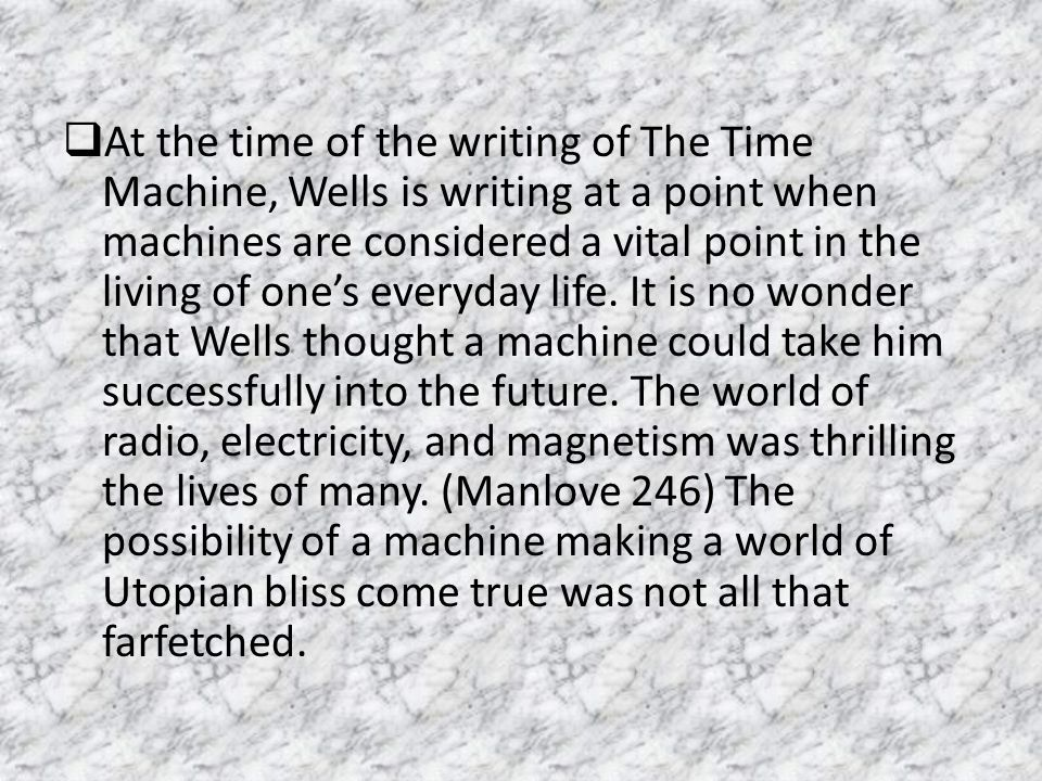 At the time of the writing of The Time Machine, Wells is writing at a point when machines are considered a vital point in the living of one's everyday life.