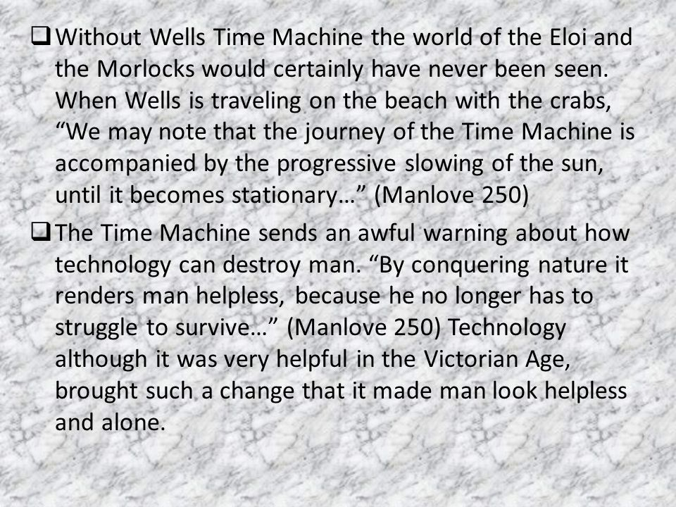 Without Wells Time Machine the world of the Eloi and the Morlocks would certainly have never been seen. When Wells is traveling on the beach with the crabs, We may note that the journey of the Time Machine is accompanied by the progressive slowing of the sun, until it becomes stationary… (Manlove 250)