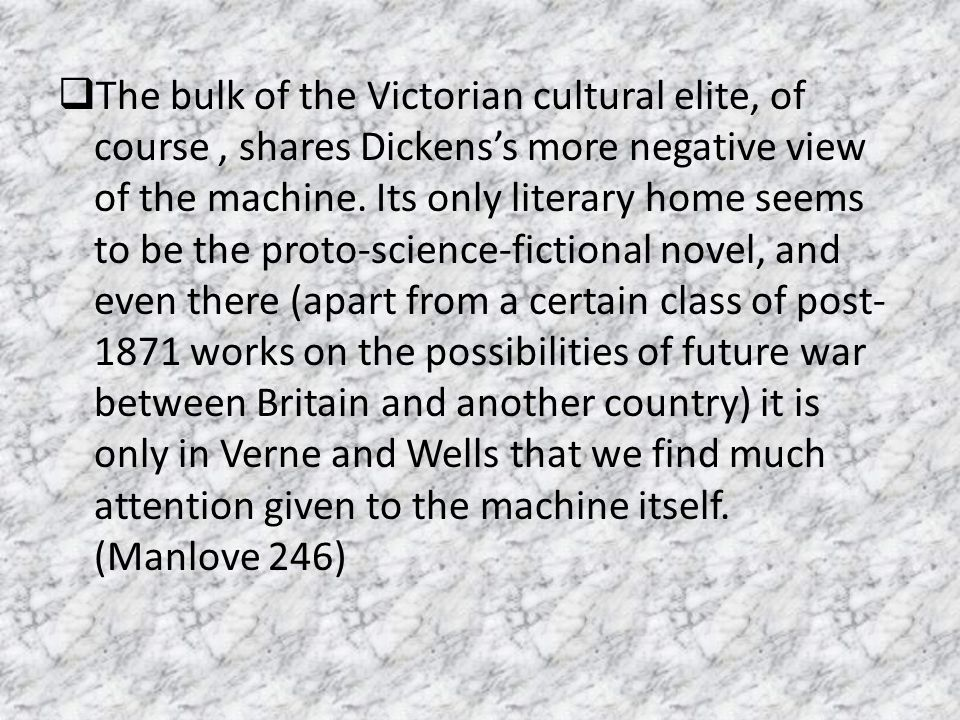 The bulk of the Victorian cultural elite, of course , shares Dickens's more negative view of the machine.