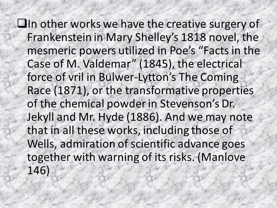 In other works we have the creative surgery of Frankenstein in Mary Shelley's 1818 novel, the mesmeric powers utilized in Poe's Facts in the Case of M.