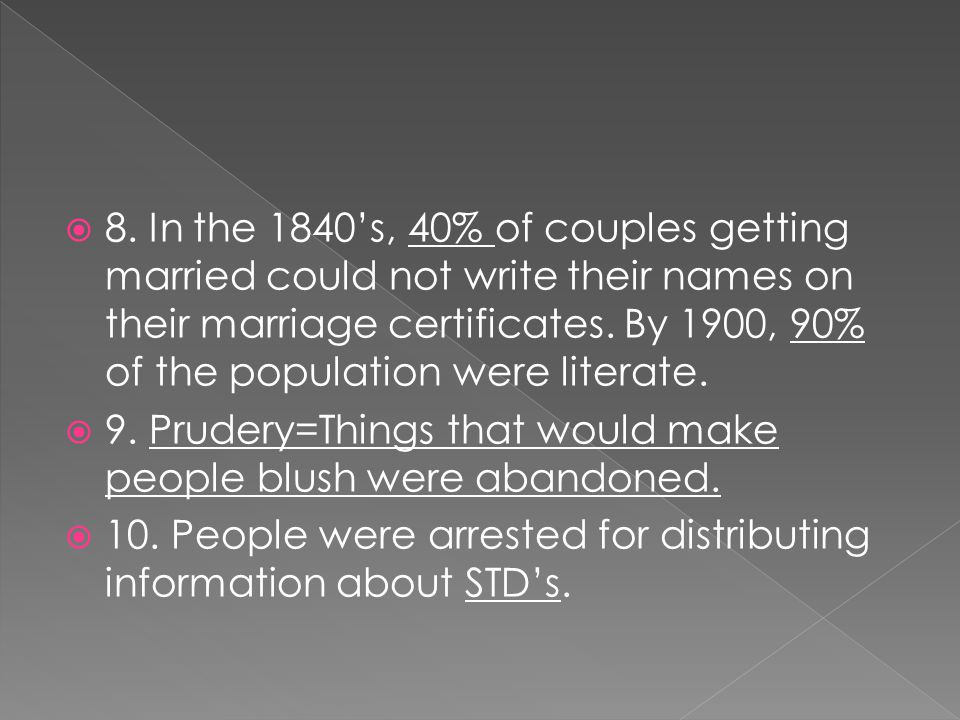 8. In the 1840's, 40% of couples getting married could not write their names on their marriage certificates. By 1900, 90% of the population were literate.