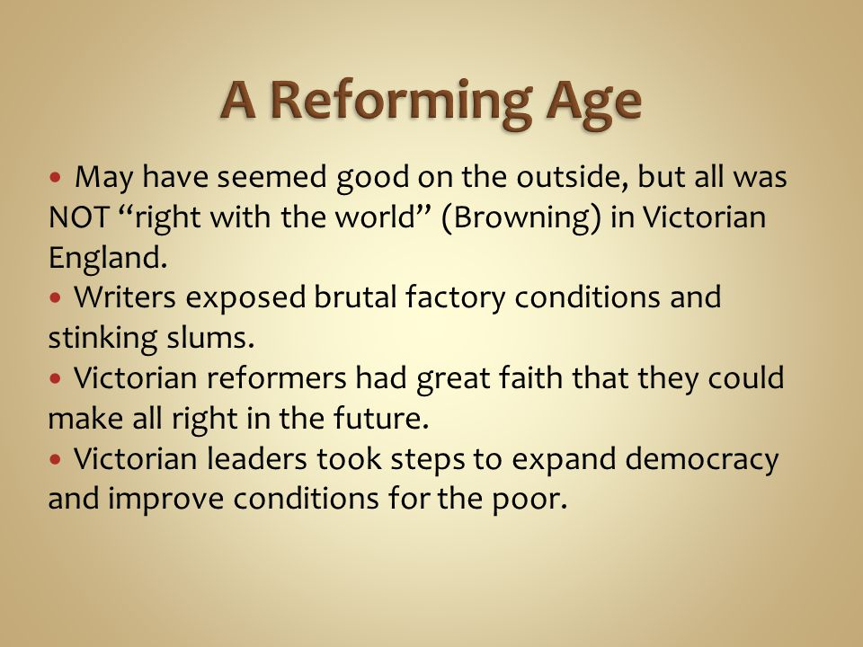 A Reforming Age May have seemed good on the outside, but all was NOT right with the world (Browning) in Victorian England.