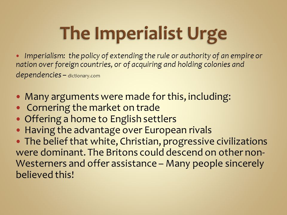 The Imperialist Urge Many arguments were made for this, including: