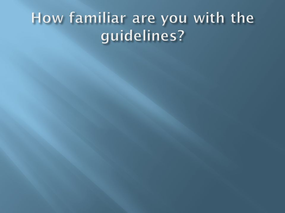 How familiar are you with the guidelines